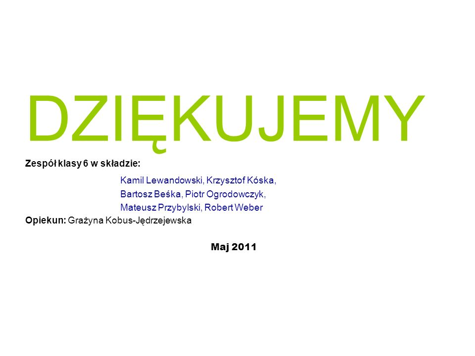 DZIĘKUJEMY Zespół klasy 6 w składzie: Kamil Lewandowski, Krzysztof Kóska, Bartosz Beśka, Piotr Ogrodowczyk, Mateusz Przybylski, Robert Weber Opiekun: Grażyna Kobus-Jędrzejewska Maj 2011