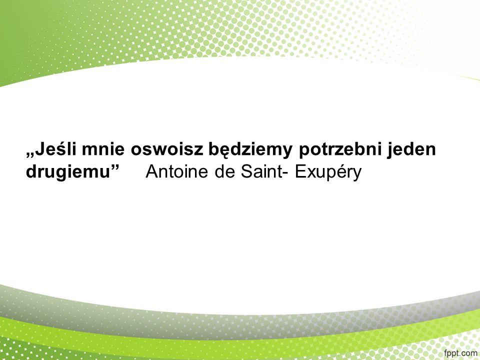 """""""Jeśli mnie oswoisz będziemy potrzebni jeden drugiemu Antoine de Saint- Exupéry"""