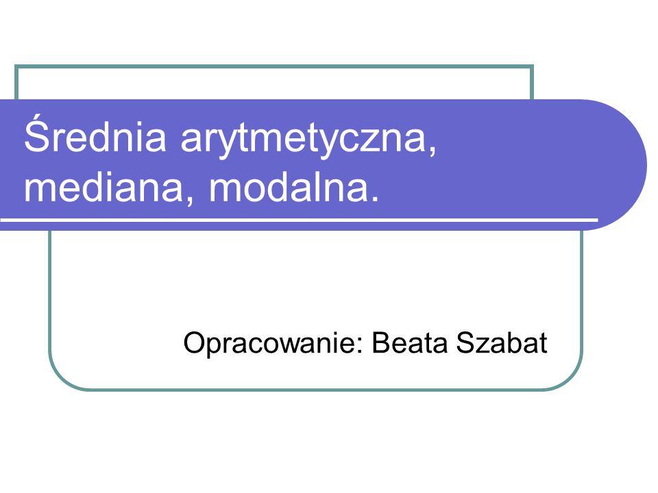 Średnia arytmetyczna, mediana, modalna. Opracowanie: Beata Szabat