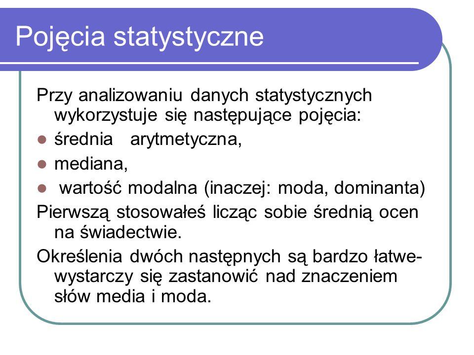 Pojęcia statystyczne Przy analizowaniu danych statystycznych wykorzystuje się następujące pojęcia: średnia arytmetyczna, mediana, wartość modalna (ina