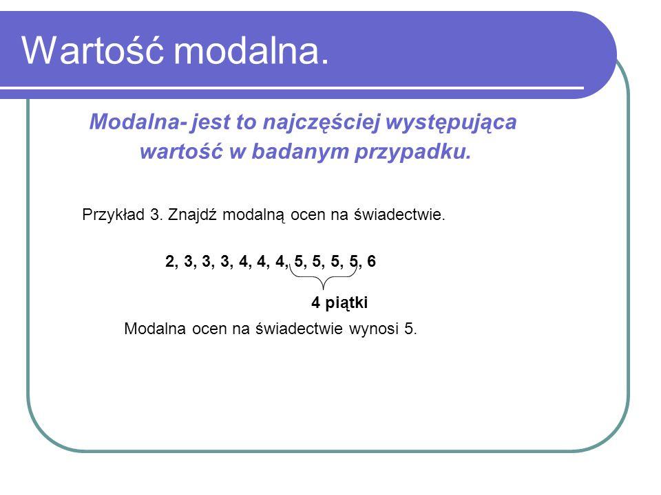 Wartość modalna. Modalna- jest to najczęściej występująca wartość w badanym przypadku. Przykład 3. Znajdź modalną ocen na świadectwie. 2, 3, 3, 3, 4,