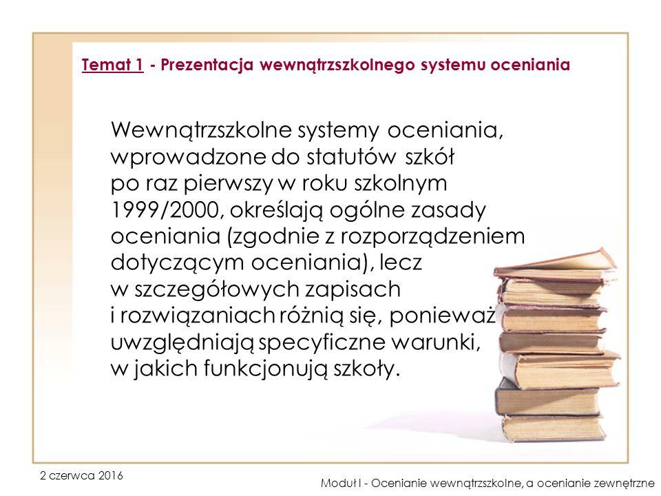2 czerwca 2016 Moduł I - Ocenianie wewnątrzszkolne, a ocenianie zewnętrzne Wewnątrzszkolne systemy oceniania, wprowadzone do statutów szkół po raz pierwszy w roku szkolnym 1999/2000, określają ogólne zasady oceniania (zgodnie z rozporządzeniem dotyczącym oceniania), lecz w szczegółowych zapisach i rozwiązaniach różnią się, ponieważ uwzględniają specyficzne warunki, w jakich funkcjonują szkoły.