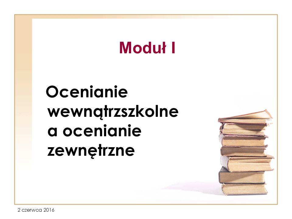 2 czerwca 2016 Moduł I - Ocenianie wewnątrzszkolne, a ocenianie zewnętrzne Tematyka 1.Prezentacja wewnątrzszkolnego systemu oceniania.
