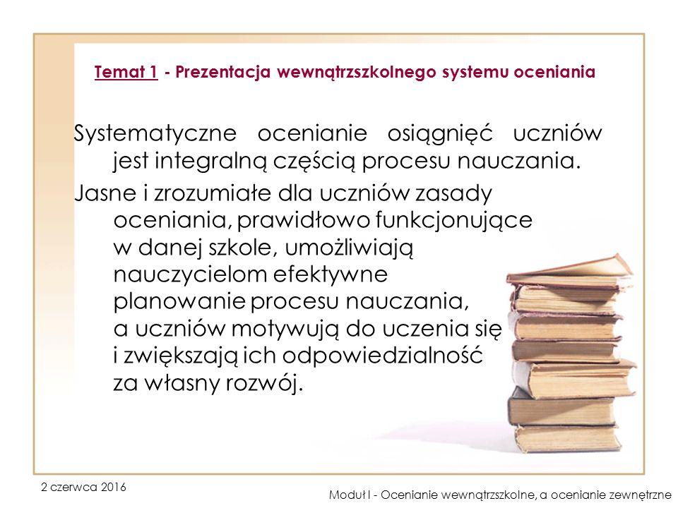 2 czerwca 2016 Moduł I - Ocenianie wewnątrzszkolne, a ocenianie zewnętrzne Właśnie dlatego problematyka tej części modułu koncentruje się wokół zagadnień związanych z wewnątrzszkolnym systemem oceniania.