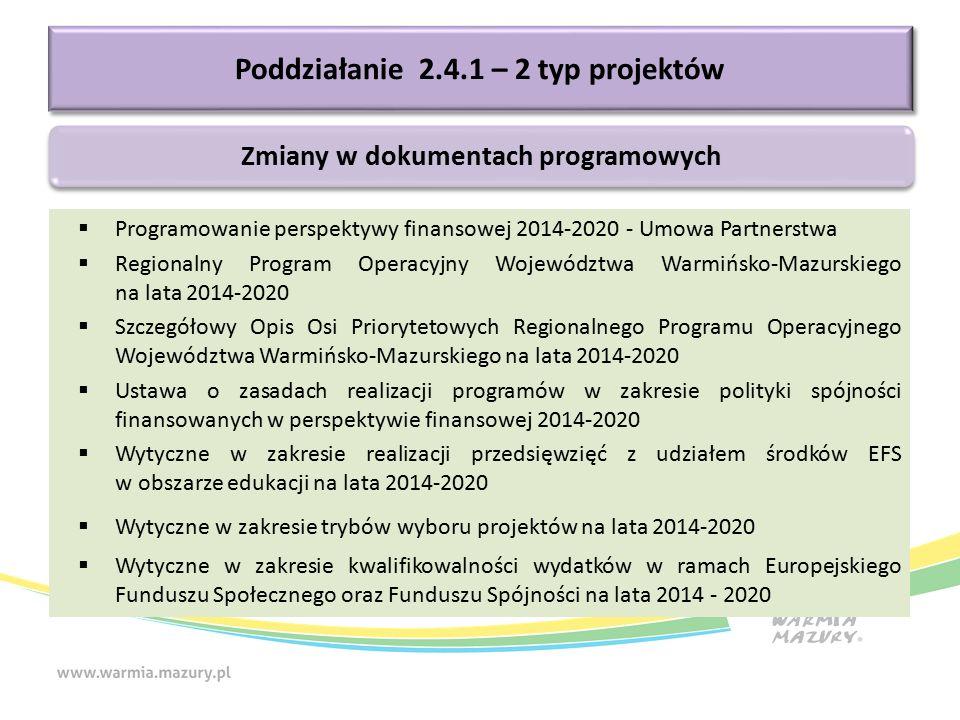  Programowanie perspektywy finansowej 2014-2020 - Umowa Partnerstwa  Regionalny Program Operacyjny Województwa Warmińsko-Mazurskiego na lata 2014-2020  Szczegółowy Opis Osi Priorytetowych Regionalnego Programu Operacyjnego Województwa Warmińsko-Mazurskiego na lata 2014-2020  Ustawa o zasadach realizacji programów w zakresie polityki spójności finansowanych w perspektywie finansowej 2014-2020  Wytyczne w zakresie realizacji przedsięwzięć z udziałem środków EFS w obszarze edukacji na lata 2014-2020  Wytyczne w zakresie trybów wyboru projektów na lata 2014-2020  Wytyczne w zakresie kwalifikowalności wydatków w ramach Europejskiego Funduszu Społecznego oraz Funduszu Spójności na lata 2014 - 2020 Poddziałanie 2.4.1 – 2 typ projektów Zmiany w dokumentach programowych