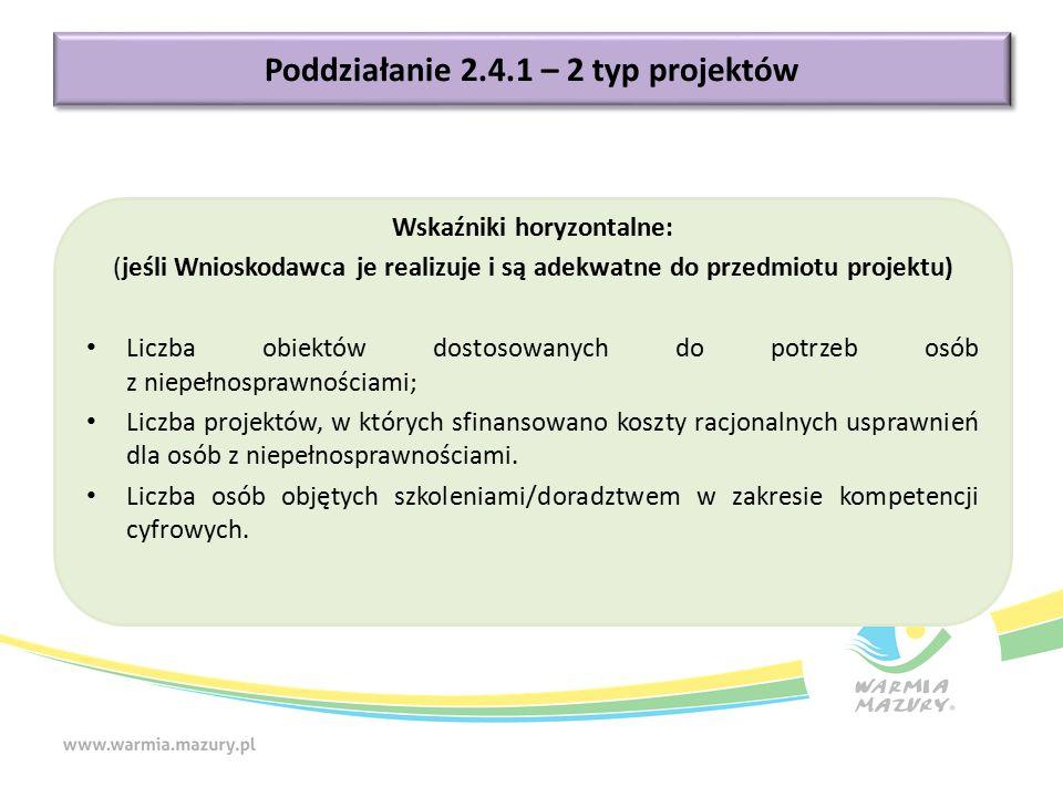 Poddziałanie 2.4.1 – 2 typ projektów Wskaźniki horyzontalne: (jeśli Wnioskodawca je realizuje i są adekwatne do przedmiotu projektu) Liczba obiektów dostosowanych do potrzeb osób z niepełnosprawnościami; Liczba projektów, w których sfinansowano koszty racjonalnych usprawnień dla osób z niepełnosprawnościami.