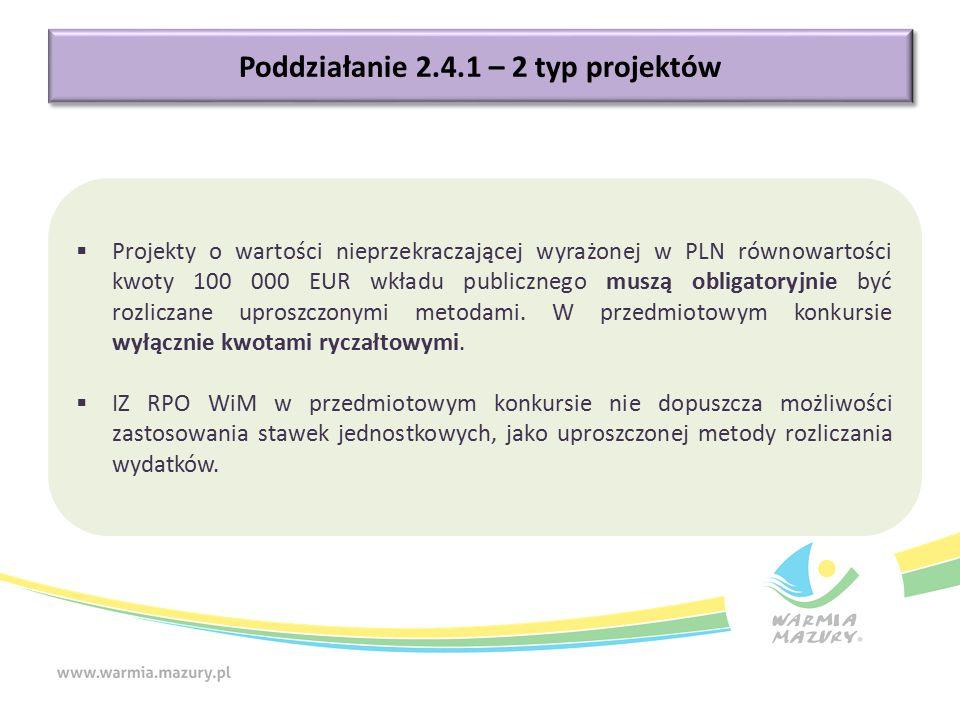 Poddziałanie 2.4.1 – 2 typ projektów  Projekty o wartości nieprzekraczającej wyrażonej w PLN równowartości kwoty 100 000 EUR wkładu publicznego muszą obligatoryjnie być rozliczane uproszczonymi metodami.