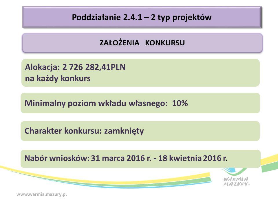 Poddziałanie 2.4.1 – 2 typ projektów ZAŁOŻENIA KONKURSU Alokacja: 2 726 282,41PLN na każdy konkurs Charakter konkursu: zamknięty Nabór wniosków: 31 ma