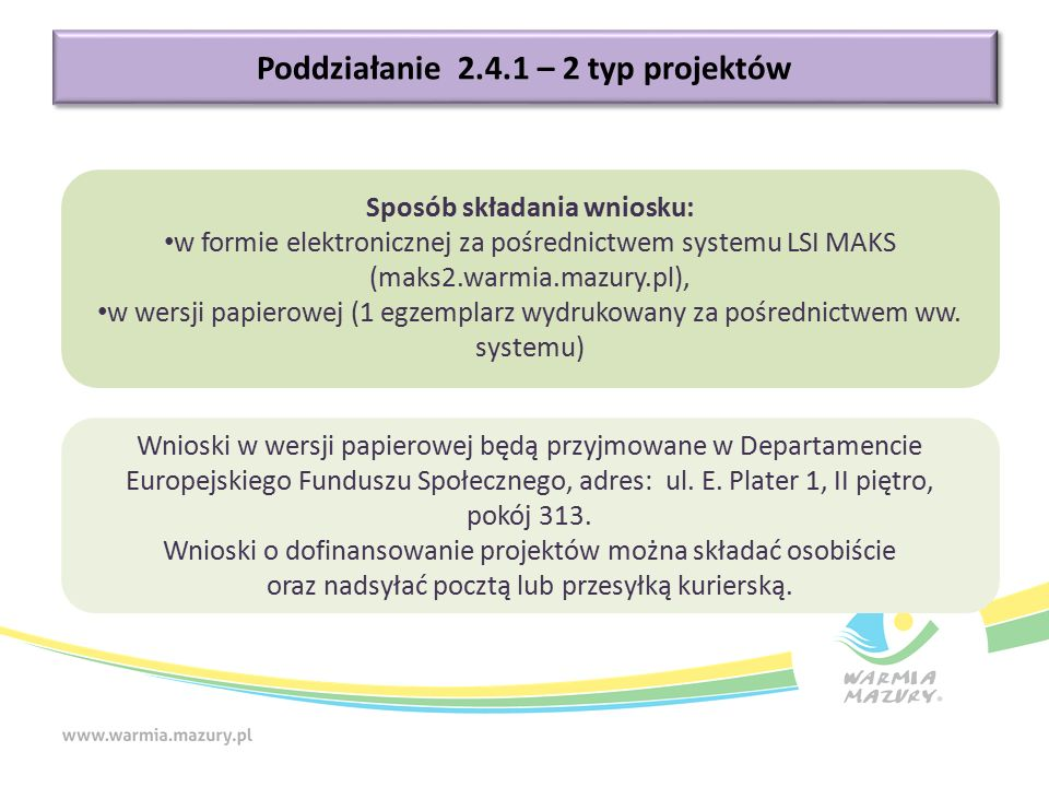 Poddziałanie 2.4.1 – 2 typ projektów Sposób składania wniosku: w formie elektronicznej za pośrednictwem systemu LSI MAKS (maks2.warmia.mazury.pl), w wersji papierowej (1 egzemplarz wydrukowany za pośrednictwem ww.