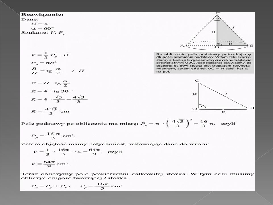 Oblicz objętość i pole powierzchni całkowitej stożków przedstawionych na rysunkach: Oblicz objętość i pole powierzchni całkowitej stożków przedstawionych na rysunkach: Zadanie o stożku Oblicz objętość i pole powierzchni całkowitej stożka o wysokości 4 cm, jeśli wiesz, że kąt rozwarcia w wierzchołku przekroju osiowego stożka ma miarę 60°.