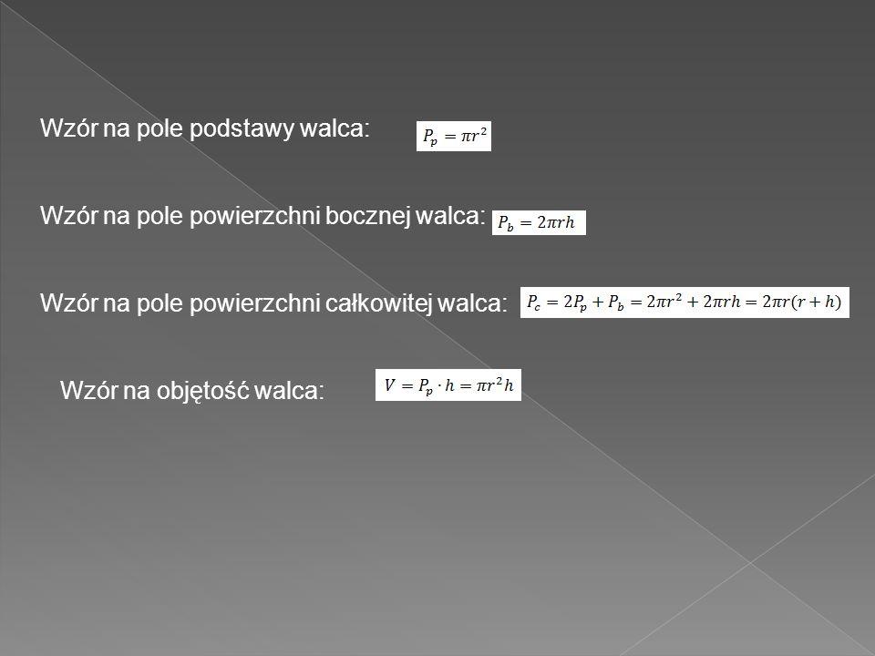 Wzór na pole podstawy walca: Wzór na pole powierzchni bocznej walca: Wzór na pole powierzchni całkowitej walca: Wzór na objętość walca: