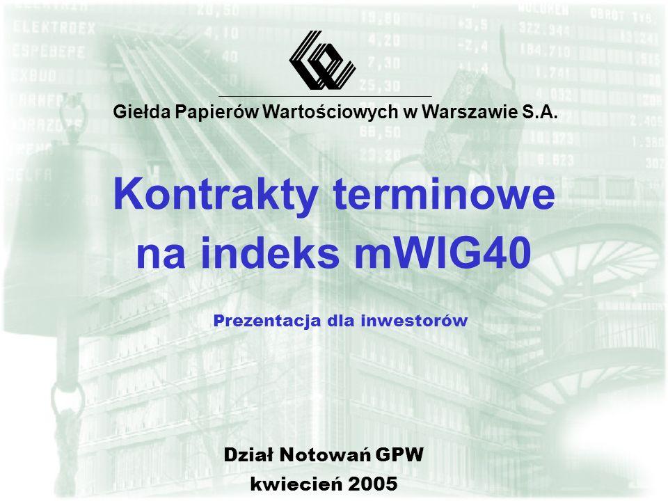 Kontrakty terminowe na indeks mWIG40 Prezentacja dla inwestorów Giełda Papierów Wartościowych w Warszawie S.A.
