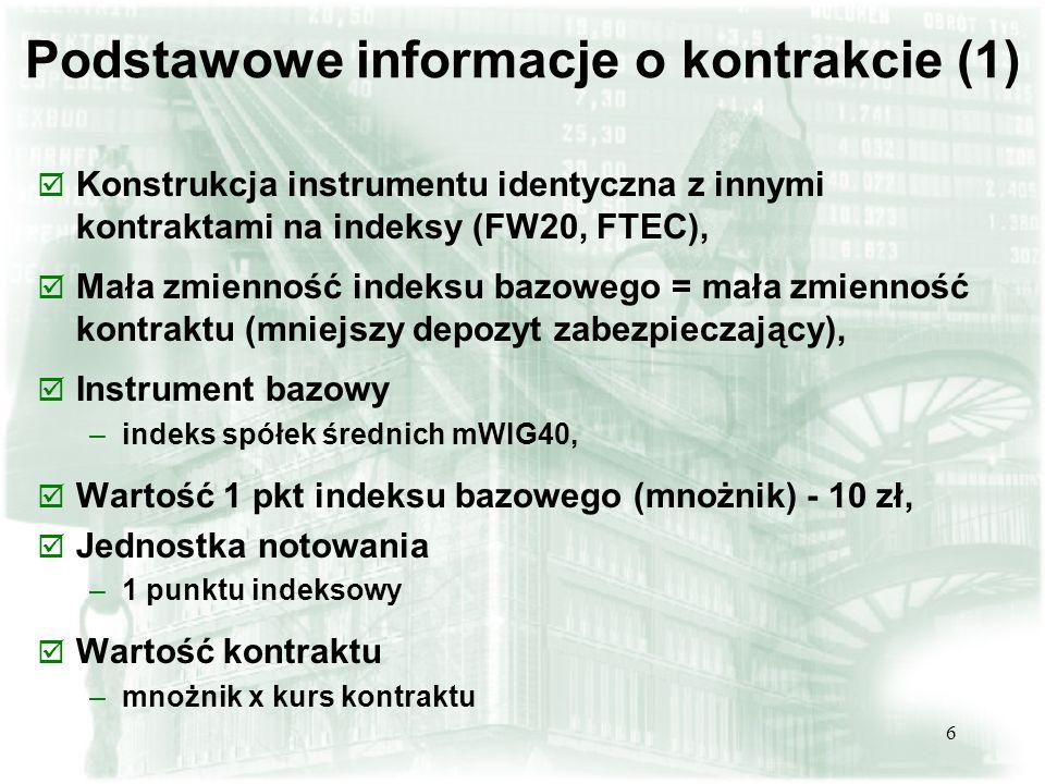 6 Podstawowe informacje o kontrakcie (1) þ Konstrukcja instrumentu identyczna z innymi kontraktami na indeksy (FW20, FTEC), þ Mała zmienność indeksu bazowego = mała zmienność kontraktu (mniejszy depozyt zabezpieczający), þ Instrument bazowy –indeks spółek średnich mWIG40, þ Wartość 1 pkt indeksu bazowego (mnożnik) - 10 zł, þ Jednostka notowania –1 punktu indeksowy þ Wartość kontraktu –mnożnik x kurs kontraktu