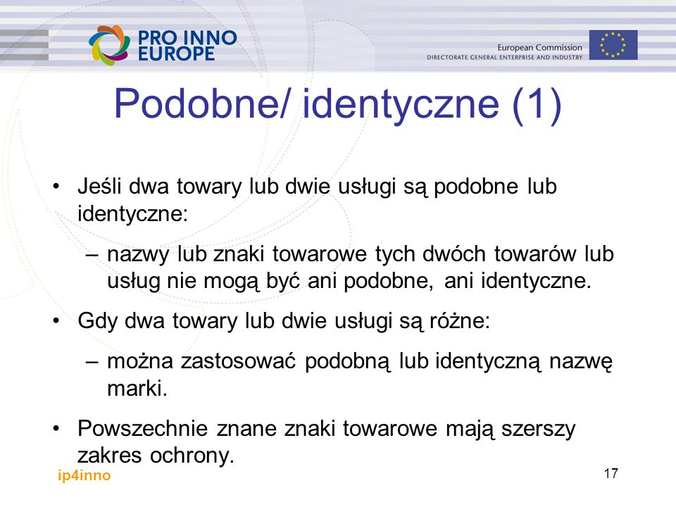 ip4inno 17 Podobne/ identyczne (1) Jeśli dwa towary lub dwie usługi są podobne lub identyczne: –nazwy lub znaki towarowe tych dwóch towarów lub usług nie mogą być ani podobne, ani identyczne.
