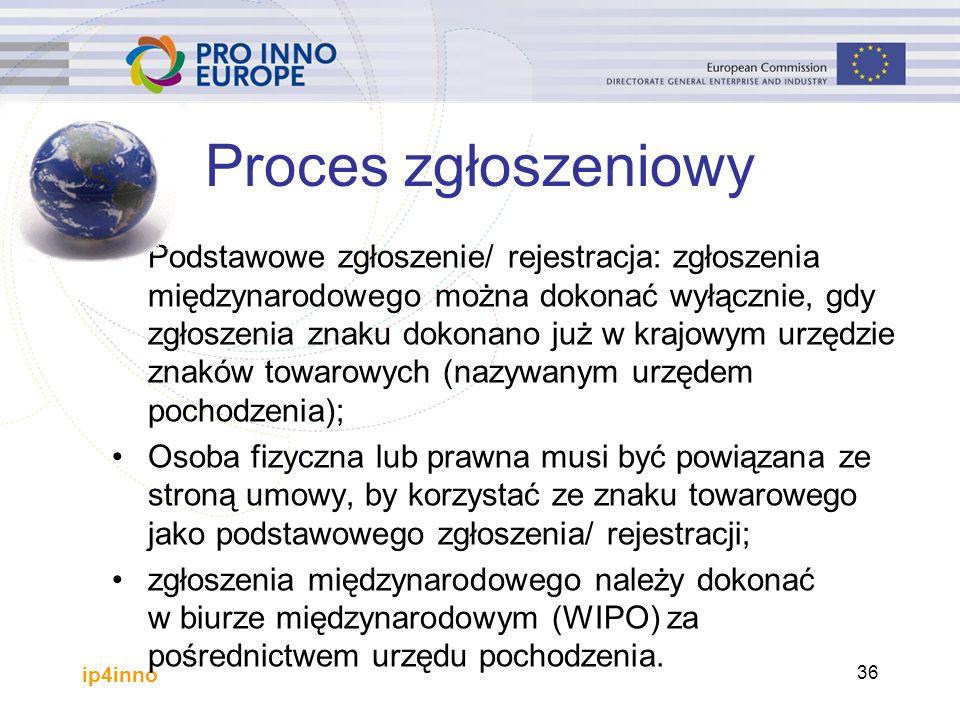 ip4inno 36 Proces zgłoszeniowy Podstawowe zgłoszenie/ rejestracja: zgłoszenia międzynarodowego można dokonać wyłącznie, gdy zgłoszenia znaku dokonano już w krajowym urzędzie znaków towarowych (nazywanym urzędem pochodzenia); Osoba fizyczna lub prawna musi być powiązana ze stroną umowy, by korzystać ze znaku towarowego jako podstawowego zgłoszenia/ rejestracji; zgłoszenia międzynarodowego należy dokonać w biurze międzynarodowym (WIPO) za pośrednictwem urzędu pochodzenia.