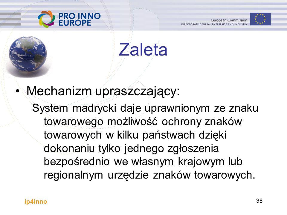 ip4inno 38 Zaleta Mechanizm upraszczający: System madrycki daje uprawnionym ze znaku towarowego możliwość ochrony znaków towarowych w kilku państwach dzięki dokonaniu tylko jednego zgłoszenia bezpośrednio we własnym krajowym lub regionalnym urzędzie znaków towarowych.