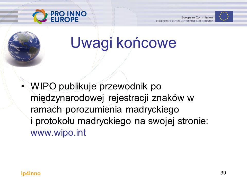 ip4inno 39 Uwagi końcowe WIPO publikuje przewodnik po międzynarodowej rejestracji znaków w ramach porozumienia madryckiego i protokołu madryckiego na swojej stronie: www.wipo.int