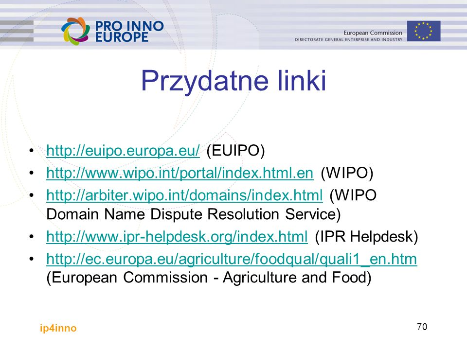 ip4inno 70 Przydatne linki http://euipo.europa.eu/ (EUIPO)http://euipo.europa.eu/ http://www.wipo.int/portal/index.html.en (WIPO)http://www.wipo.int/portal/index.html.en http://arbiter.wipo.int/domains/index.html (WIPO Domain Name Dispute Resolution Service)http://arbiter.wipo.int/domains/index.html http://www.ipr-helpdesk.org/index.html (IPR Helpdesk)http://www.ipr-helpdesk.org/index.html http://ec.europa.eu/agriculture/foodqual/quali1_en.htm (European Commission - Agriculture and Food)http://ec.europa.eu/agriculture/foodqual/quali1_en.htm