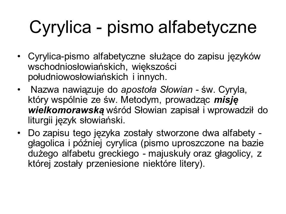 Cyrylica - pismo alfabetyczne Cyrylica-pismo alfabetyczne służące do zapisu języków wschodniosłowiańskich, większości południowosłowiańskich i innych.