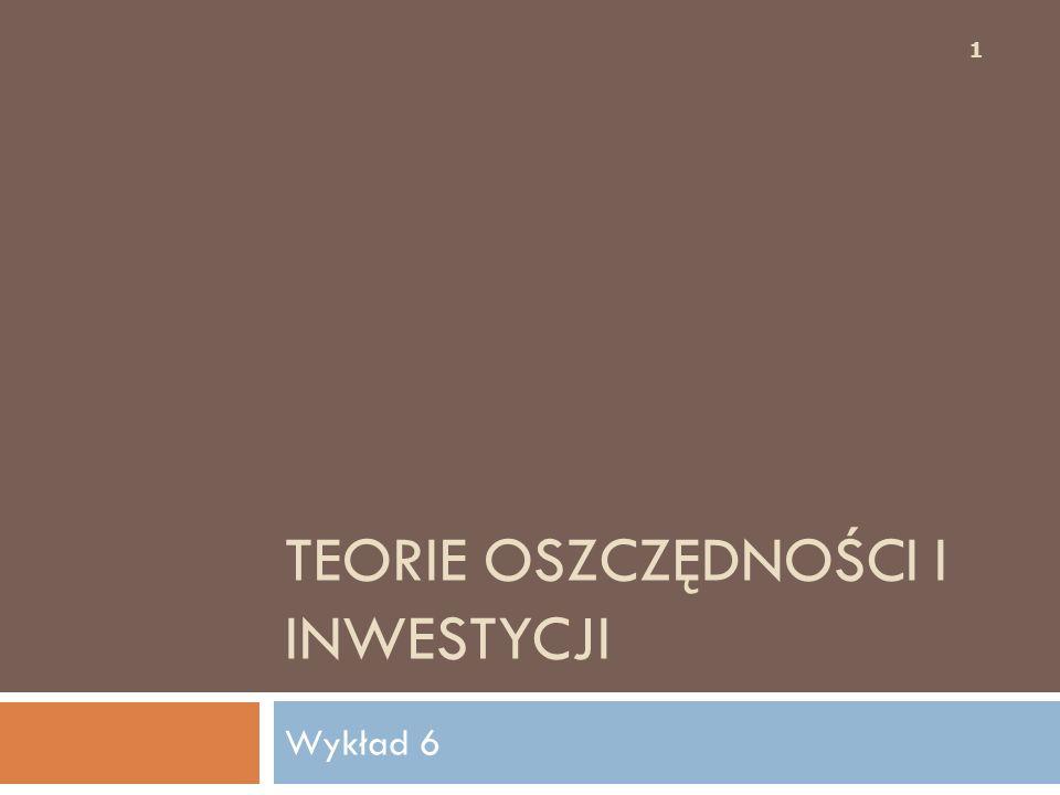 TEORIE OSZCZĘDNOŚCI I INWESTYCJI Wykład 6 1