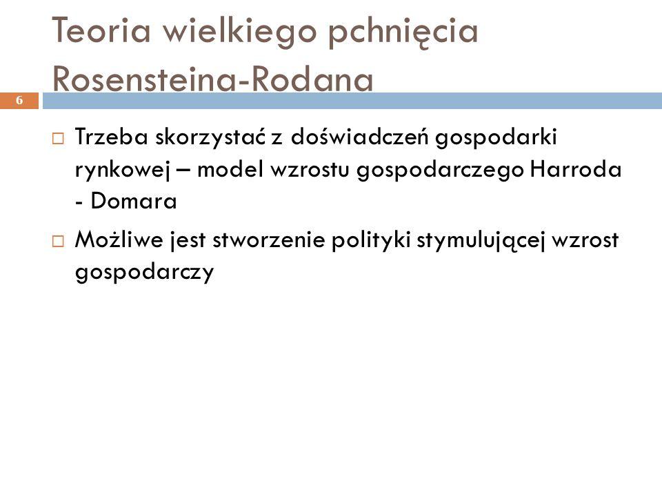 Teoria wielkiego pchnięcia Rosensteina-Rodana  Trzeba skorzystać z doświadczeń gospodarki rynkowej – model wzrostu gospodarczego Harroda - Domara  Możliwe jest stworzenie polityki stymulującej wzrost gospodarczy 6