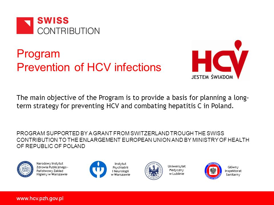 Program Prevention of HCV infections PROGRAM SUPPORTED BY A GRANT FROM SWITZERLAND TROUGH THE SWISS CONTRIBUTION TO THE ENLARGEMENT EUROPEAN UNION AND BY MINISTRY OF HEALTH OF REPUBLIC OF POLAND www.hcv.pzh.gov.pl The main objective of the Program is to provide a basis for planning a long- term strategy for preventing HCV and combating hepatitis C in Poland.