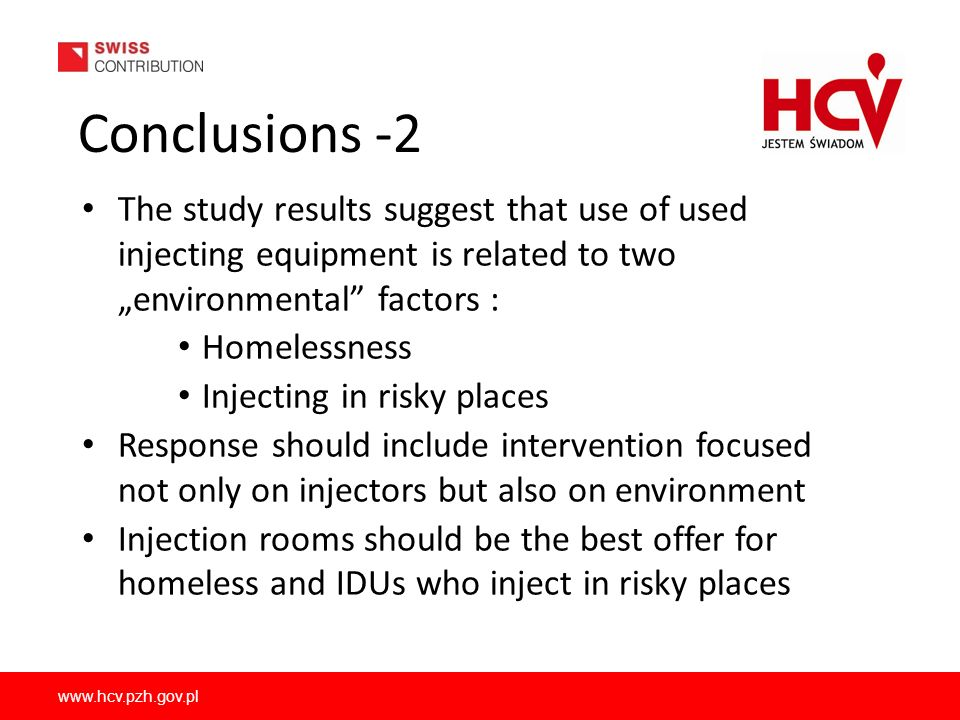 "www.hcv.pzh.gov.pl Conclusions -2 The study results suggest that use of used injecting equipment is related to two ""environmental factors : Homelessness Injecting in risky places Response should include intervention focused not only on injectors but also on environment Injection rooms should be the best offer for homeless and IDUs who inject in risky places"