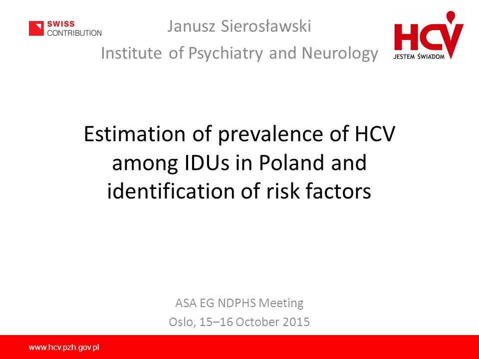 www.hcv.pzh.gov.pl Estimation of prevalence of HCV among IDUs in Poland and identification of risk factors Janusz Sierosławski Institute of Psychiatry and Neurology ASA EG NDPHS Meeting Oslo, 15–16 October 2015