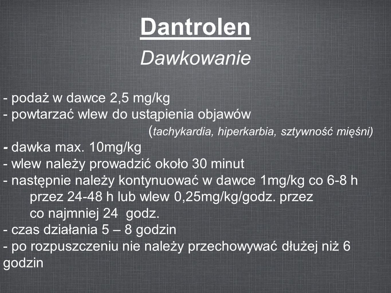 Dantrolen Dawkowanie - podaż w dawce 2,5 mg/kg - powtarzać wlew do ustąpienia objawów ( tachykardia, hiperkarbia, sztywność mięśni) - dawka max. 10mg/