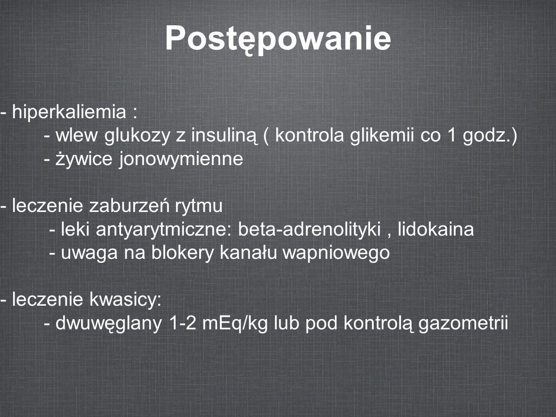Postępowanie - hiperkaliemia : - wlew glukozy z insuliną ( kontrola glikemii co 1 godz.) - żywice jonowymienne - leczenie zaburzeń rytmu - leki antyar