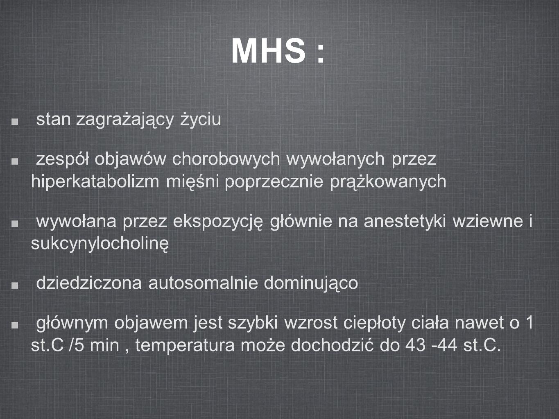 Kryteria Kryteria używane w Skali Klasyfikacji Klinicznej dla MHS Objawy Kwasica oddechowa końcowo-wydechowe CO 2 >55 mmHg, PaCO 2 >60 mmHg Serce niewyjaśniona tachykardia zatokowa, tachykardia komorowa lub migotanie komór Kwasica metaboliczna niedobór zasad >8 mEq/L, pH <7.25 Sztywność mięśni uogólniona sztywność, ciężka sztywność mięśni żwaczy Rozpad mięśni wzrost stężenia kreatyniny w surowicy > 20,000/L units, stężenie [K+] w surowicy>6 mEq/L, ciemny kolor moczu, obecność mioglobiny w surowicy i moczu Wzrost temperatury szybki wzrost temperatury, T >38.8° C Inne szybkie ustąpienie objawów po dantrolenie, narastające stężenie fosfokinazy kreatyny w osoczu Wywiad rodzinny dziedziczenie autosomalne dominujące From Larach et al [1994], Rosenberg et al [2002] F
