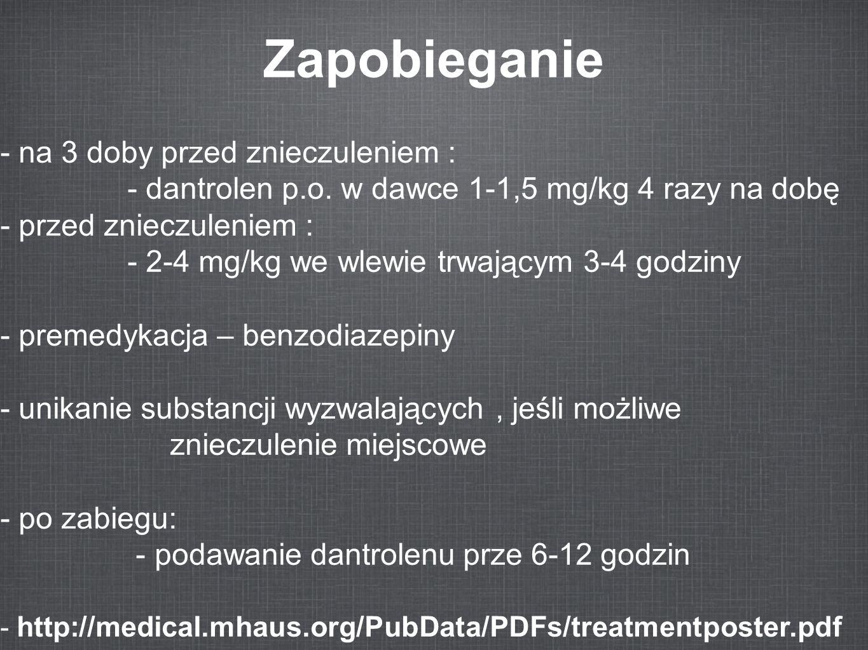 Zapobieganie - na 3 doby przed znieczuleniem : - dantrolen p.o. w dawce 1-1,5 mg/kg 4 razy na dobę - przed znieczuleniem : - 2-4 mg/kg we wlewie trwaj