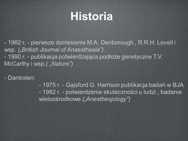 """Historia - 1962 r. - pierwsze doniesienie M.A. Denborough, R.R.H. Lovell i wsp. (""""British Journal of Anaesthesia"""") - 1990 r. - publikacja potwierdzają"""