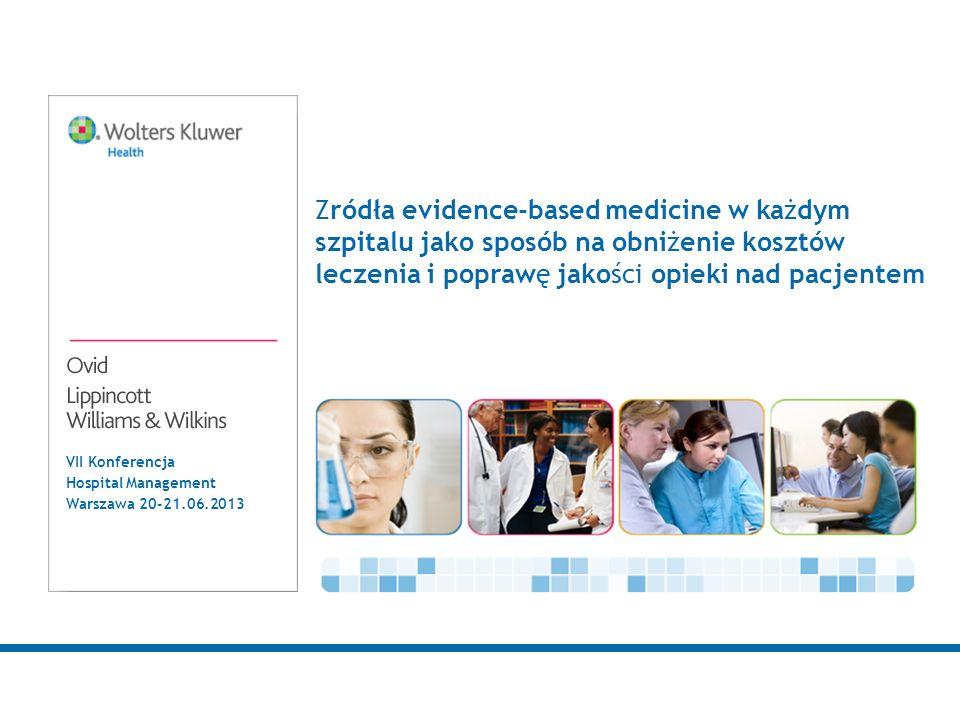 VII Konferencja Hospital Management Warszawa 20-21.06.2013 Zródła evidence-based medicine w każdym szpitalu jako sposób na obniżenie kosztów leczenia i poprawę jakości opieki nad pacjentem