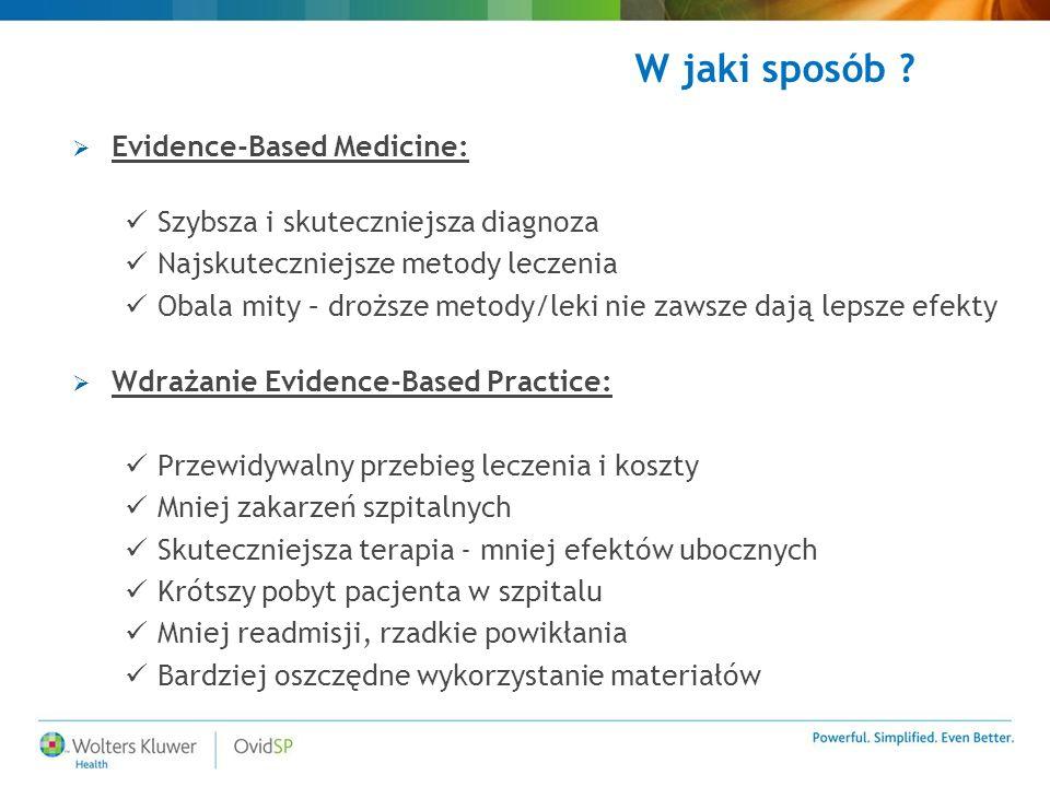  Evidence-Based Medicine: Szybsza i skuteczniejsza diagnoza Najskuteczniejsze metody leczenia Obala mity – droższe metody/leki nie zawsze dają lepsze efekty  Wdrażanie Evidence-Based Practice: Przewidywalny przebieg leczenia i koszty Mniej zakarzeń szpitalnych Skuteczniejsza terapia - mniej efektów ubocznych Krótszy pobyt pacjenta w szpitalu Mniej readmisji, rzadkie powikłania Bardziej oszczędne wykorzystanie materiałów W jaki sposób