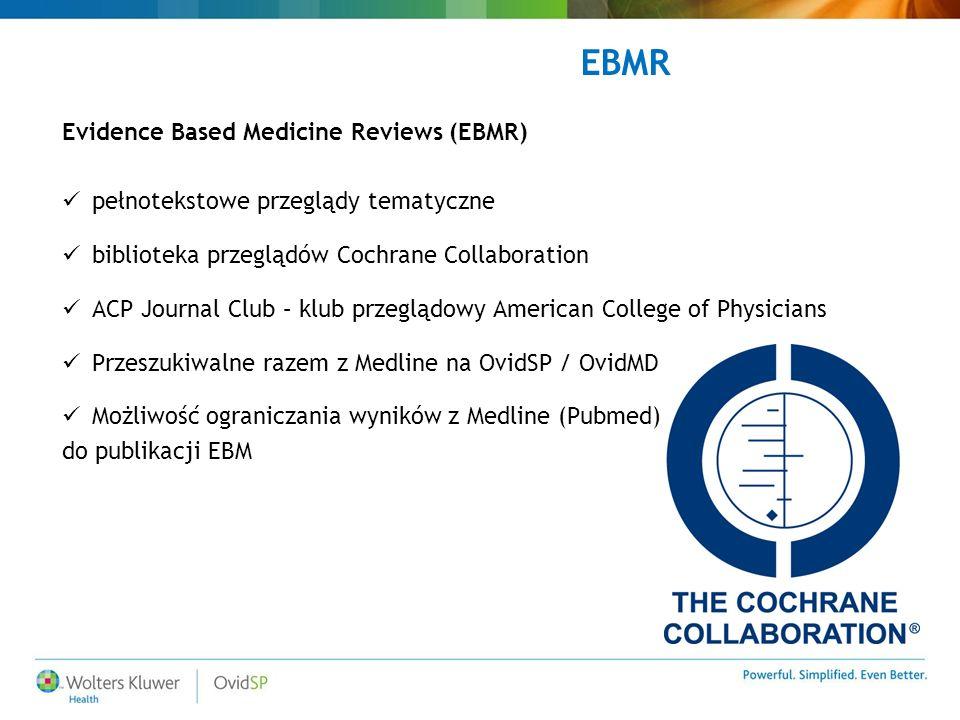 Evidence Based Medicine Reviews (EBMR) pełnotekstowe przeglądy tematyczne biblioteka przeglądów Cochrane Collaboration ACP Journal Club – klub przeglądowy American College of Physicians Przeszukiwalne razem z Medline na OvidSP / OvidMD Możliwość ograniczania wyników z Medline (Pubmed) do publikacji EBM EBMR