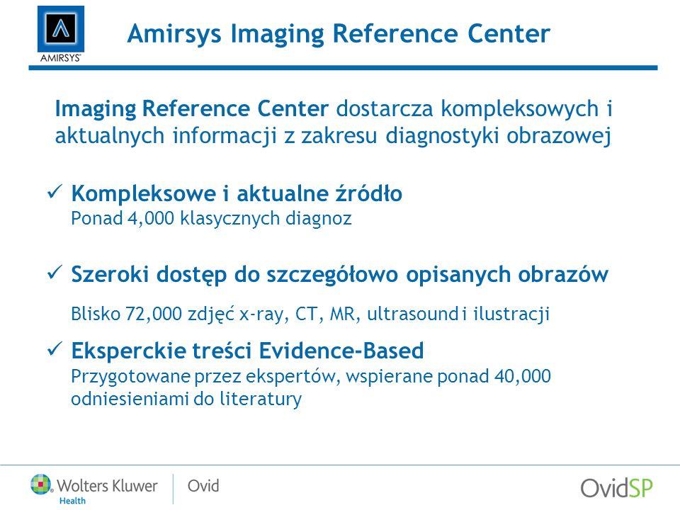 Amirsys Imaging Reference Center Imaging Reference Center dostarcza kompleksowych i aktualnych informacji z zakresu diagnostyki obrazowej Kompleksowe i aktualne źródło Ponad 4,000 klasycznych diagnoz Szeroki dostęp do szczegółowo opisanych obrazów Blisko 72,000 zdjęć x-ray, CT, MR, ultrasound i ilustracji Eksperckie treści Evidence-Based Przygotowane przez ekspertów, wspierane ponad 40,000 odniesieniami do literatury