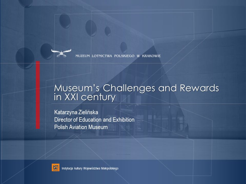 Museum's Challenges and Rewards in XXI century Instytucja kultury Województwa Małopolskiego Katarzyna Zielińska Director of Education and Exhibition Polish Aviation Museum