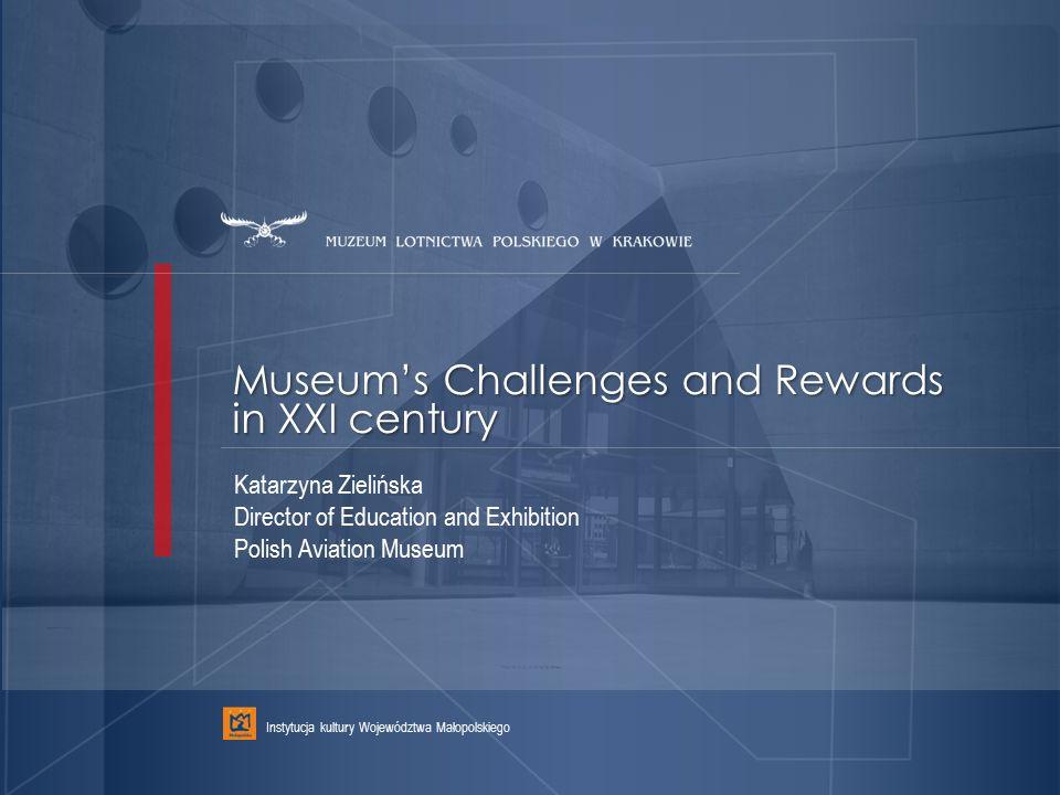 Museum's Challenges and Rewards in XXI century Instytucja kultury Województwa Małopolskiego Katarzyna Zielińska Director of Education and Exhibition P