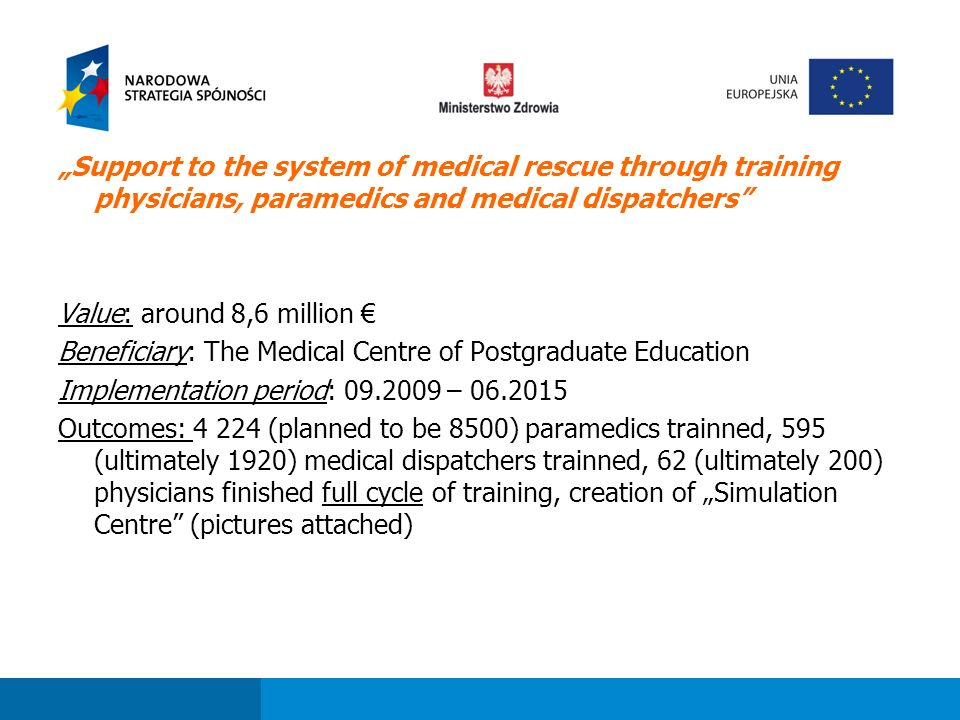 "Fundusze strukturalne dla sektora ochrony zdrowia w perspektywie finansowej 2007-2013 ""Support to the system of medical rescue through training physicians, paramedics and medical dispatchers Value: around 8,6 million € Beneficiary: The Medical Centre of Postgraduate Education Implementation period: 09.2009 – 06.2015 Outcomes: 4 224 (planned to be 8500) paramedics trainned, 595 (ultimately 1920) medical dispatchers trainned, 62 (ultimately 200) physicians finished full cycle of training, creation of ""Simulation Centre (pictures attached)"