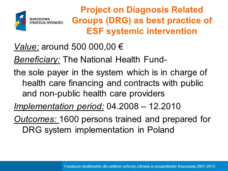 Project on Diagnosis Related Groups (DRG) as best practice of ESF systemic intervention Value: around 500 000,00 € Beneficiary: The National Health Fund- the sole payer in the system which is in charge of health care financing and contracts with public and non-public health care providers Implementation period: 04.2008 – 12.2010 Outcomes: 1600 persons trained and prepared for DRG system implementation in Poland