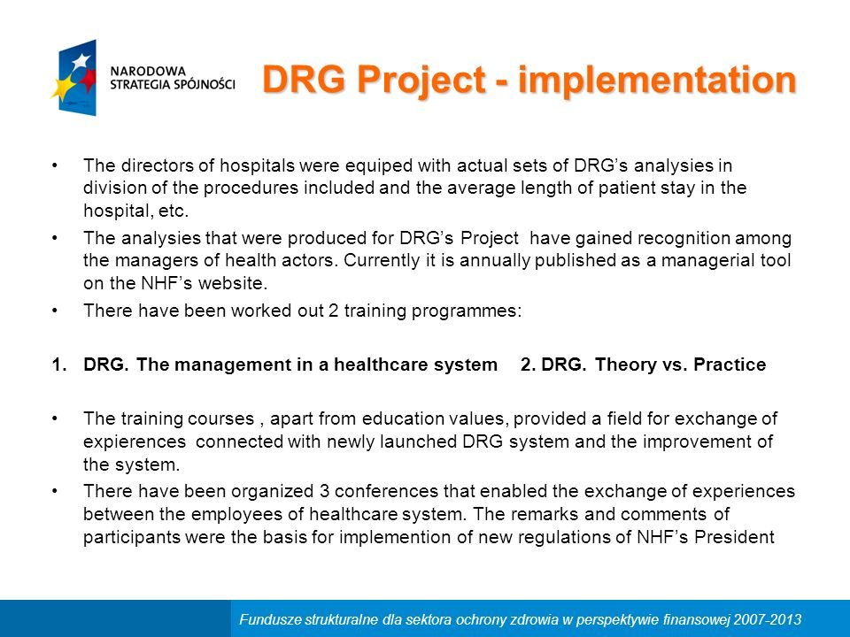 Fundusze strukturalne dla sektora ochrony zdrowia w perspektywie finansowej 2007-2013 DRG Project - implementation The directors of hospitals were equiped with actual sets of DRG's analysies in division of the procedures included and the average length of patient stay in the hospital, etc.