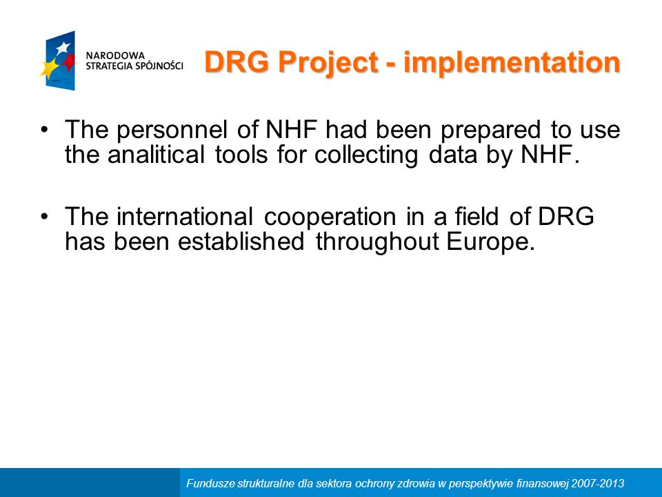 Fundusze strukturalne dla sektora ochrony zdrowia w perspektywie finansowej 2007-2013 DRG Project - implementation The personnel of NHF had been prepared to use the analitical tools for collecting data by NHF.
