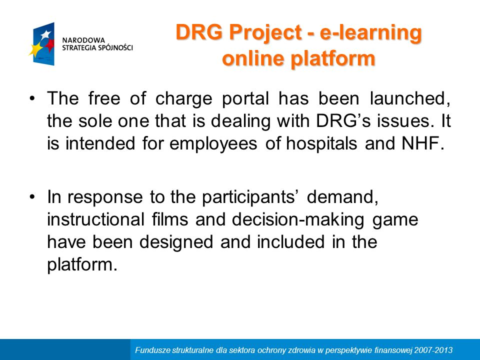 Fundusze strukturalne dla sektora ochrony zdrowia w perspektywie finansowej 2007-2013 DRG Project - e-learning online platform The free of charge portal has been launched, the sole one that is dealing with DRG's issues.