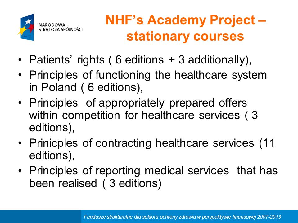Fundusze strukturalne dla sektora ochrony zdrowia w perspektywie finansowej 2007-2013 NHF's Academy Project – stationary courses Patients' rights ( 6 editions + 3 additionally), Principles of functioning the healthcare system in Poland ( 6 editions), Principles of appropriately prepared offers within competition for healthcare services ( 3 editions), Prinicples of contracting healthcare services (11 editions), Principles of reporting medical services that has been realised ( 3 editions)