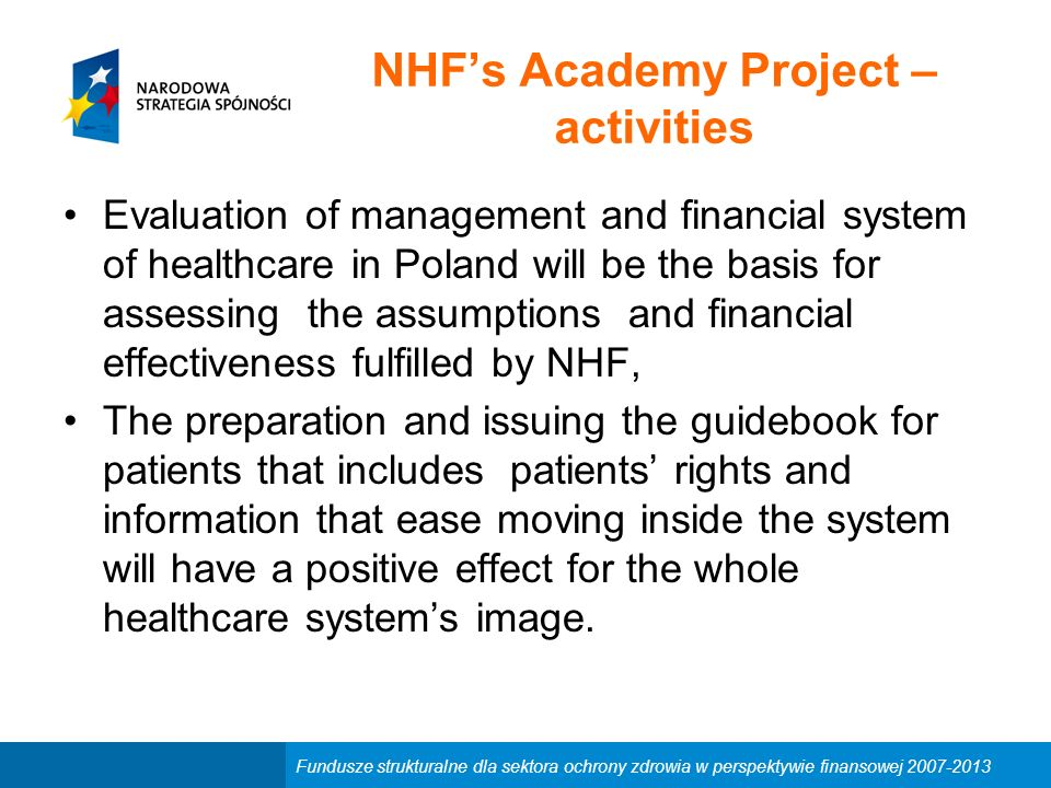 Fundusze strukturalne dla sektora ochrony zdrowia w perspektywie finansowej 2007-2013 NHF's Academy Project – activities Evaluation of management and financial system of healthcare in Poland will be the basis for assessing the assumptions and financial effectiveness fulfilled by NHF, The preparation and issuing the guidebook for patients that includes patients' rights and information that ease moving inside the system will have a positive effect for the whole healthcare system's image.