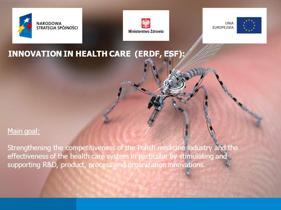 INNOVATION IN HEALTH CARE (ERDF, ESF): Main goal: Strengthening the competitiveness of the Polish medicine industry and the effectiveness of the health care system in particular by stimulating and supporting R&D, product, process and organization innovations.