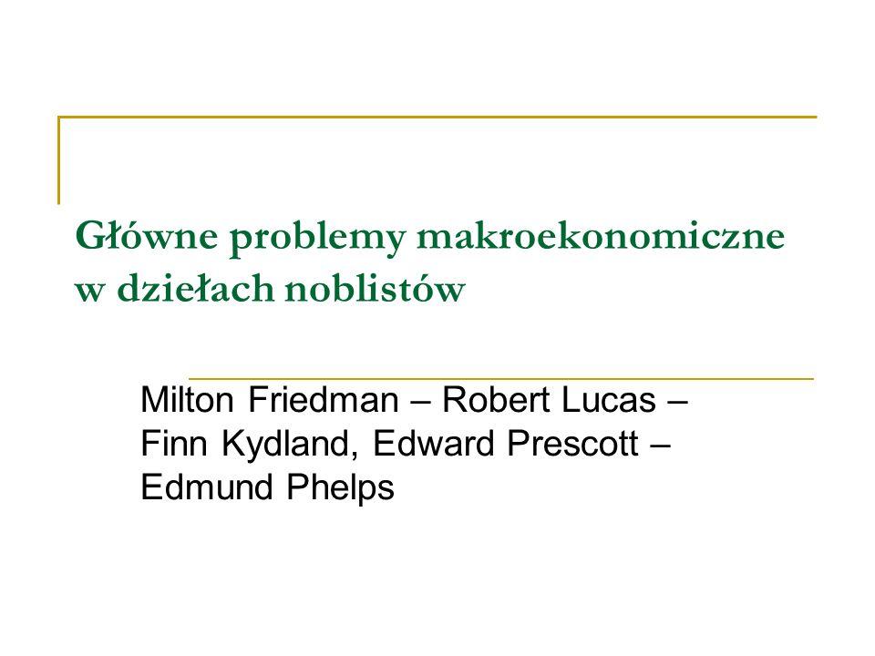 Główne problemy makroekonomiczne w dziełach noblistów Milton Friedman – Robert Lucas – Finn Kydland, Edward Prescott – Edmund Phelps