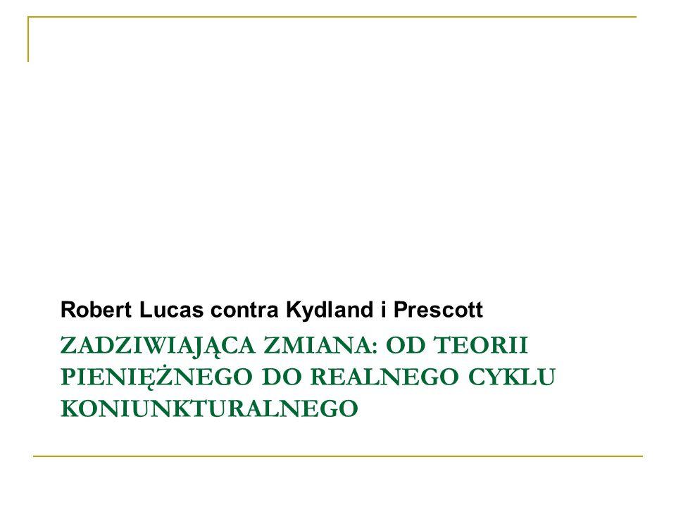 ZADZIWIAJĄCA ZMIANA: OD TEORII PIENIĘŻNEGO DO REALNEGO CYKLU KONIUNKTURALNEGO Robert Lucas contra Kydland i Prescott