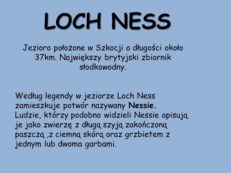 LOCH NESS Jezioro położone w Szkocji o długości około 37km. Największy brytyjski zbiornik słodkowodny. Według legendy w jeziorze Loch Ness zamieszkuje